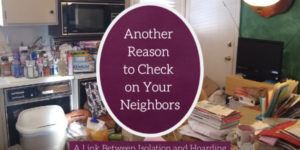 Another Reason to Check on Your Neighbors…The Link Between Isolation and Hoarding