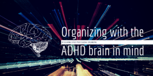Organizing with the A.D.H.D. Brain in Mind