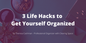 3 Life Hacks to Get Yourself Organized