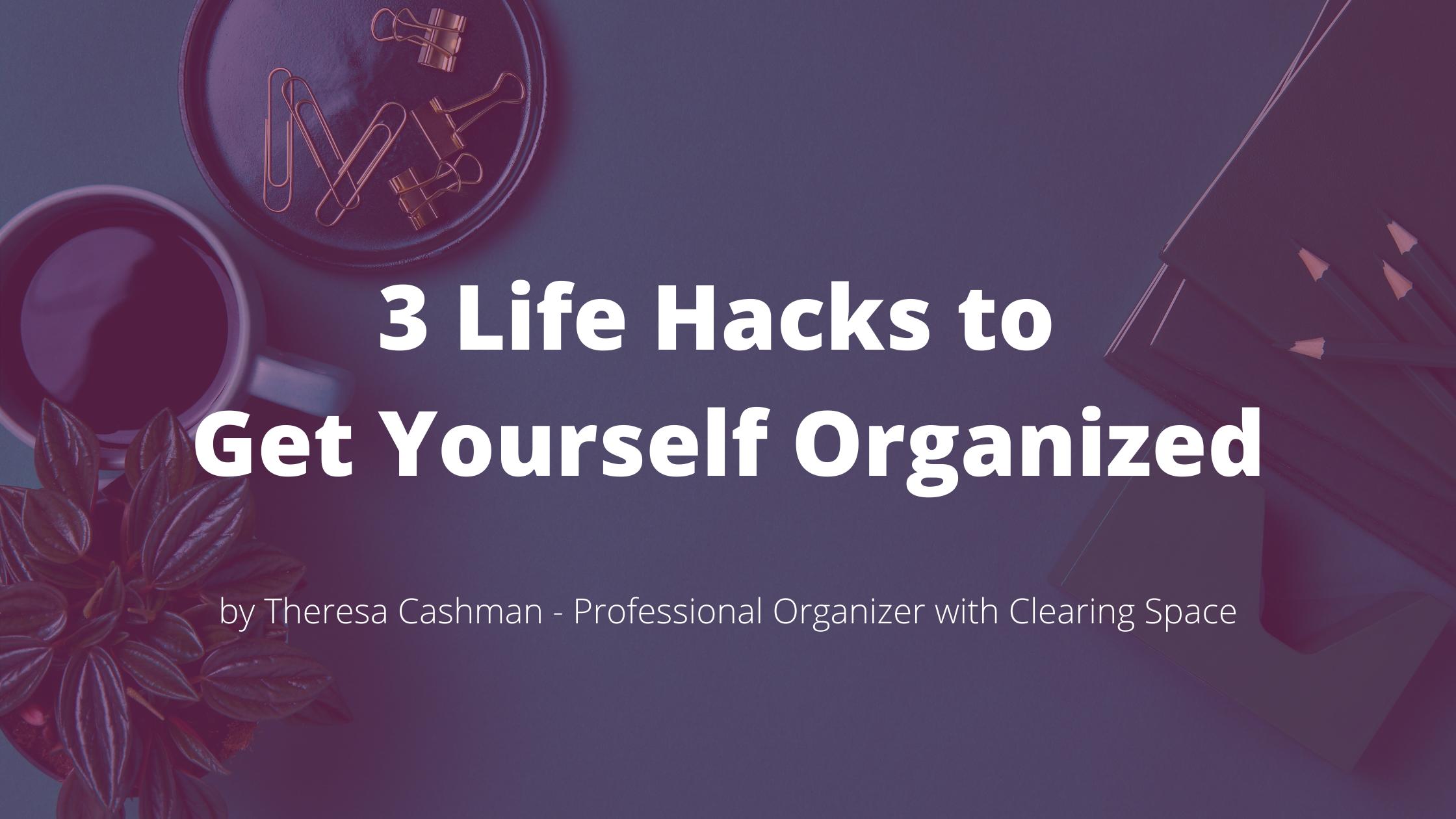 3 life hacks to get organized